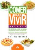 Comer para vivir. Recetas. 200 recetas deliciosas y nutritivas para prevenir y revertir enfermedades, perder peso y gozar de una vida sana.
