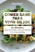 Comer sano para vivir mejor. 50 recetas sin gluten, sin lácteos y sin almidón