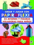 Crear y jugar con papiroflexia. 22 aviones y figuras voladoras para niños.