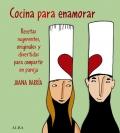 Cocina para enamorar. Recetas sugerentes, originales y divertidas para compartir en pareja.