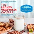 Tus leches vegetales caseras. Frescas, no pasteurizadas y sin conservantes (Nueva edición)