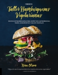 Taller de hamburguesas vegetarianas. Recetas extraordinarias para nutritivas hamburguesas, panes, condimentos y dulces vegetales