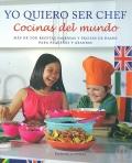 Yo quiero ser chef. Cocinas del mundo. Más de 100 recetas sabrosas y fáciles de hacer para pequeños y grandes.